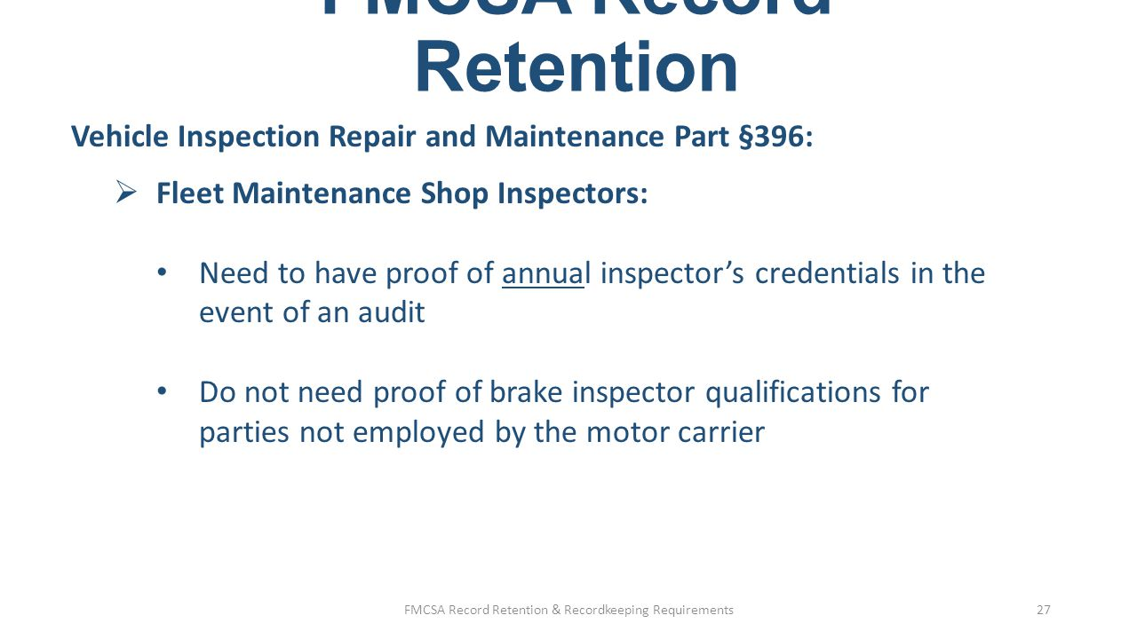 FMCSA Record Retention Part 380: Training Records  Record of entry-level driver training (§380.509): Drivers need training and documentation prior to driving Documentation: o Kept for duration of employment, plus 1 year o Retained in Personnel or DQ file FMCSA Record Retention & Recordkeeping Requirements28