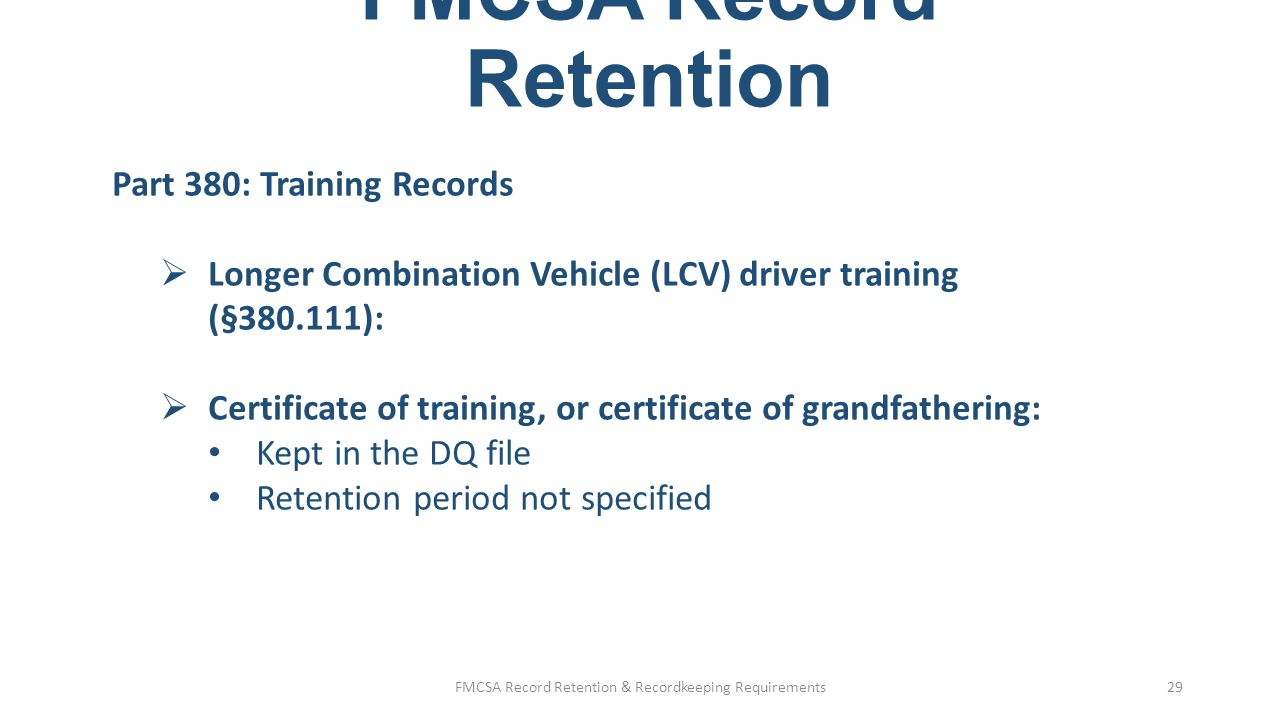 Safety Management Controls  Even though not specified in regulations, FMCSA would expect to see: Training in all major areas of the FMCSRs Policies and procedures on major areas Systematic monitoring and tracking of records  No mandatory retention periods because they are best practices to show compliance FMCSA Record Retention & Recordkeeping Requirements30