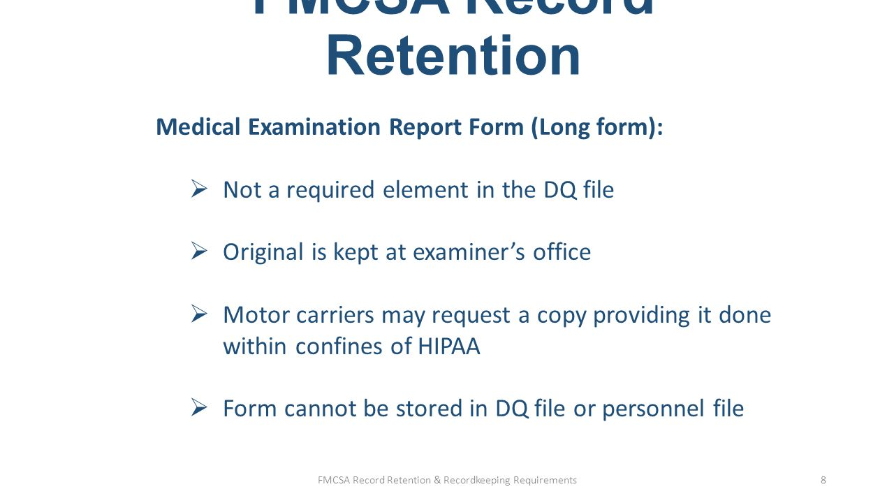 FMCSA Record Retention Record retention: §40.333/§382.401 (Drug and Alcohol) DocumentRetention Negative or cancelled test CCFs/MRO results (except return-to-duty and follow- up) 1 yr from document date Positive tests CCFs/MRO results Records of refusals to test Return-to-duty and follow-up CCFs/MRO results (positive or negative) SAP reports 5 yrs from document date Documentation on previous DOT pre- employment tests (§40.25(j)) Violation noted – 5yrs (along with RTD records) No violation – 3 yrs Signed receipt for policy & educational materials Employment, plus 2 yrs FMCSA Record Retention & Recordkeeping Requirements9