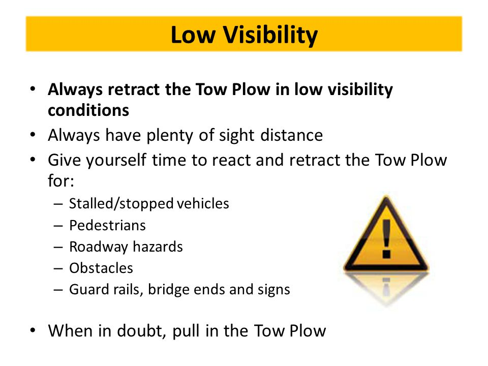 Low Visibility Always retract the Tow Plow in low visibility conditions Always have plenty of sight distance Give yourself time to react and retract t