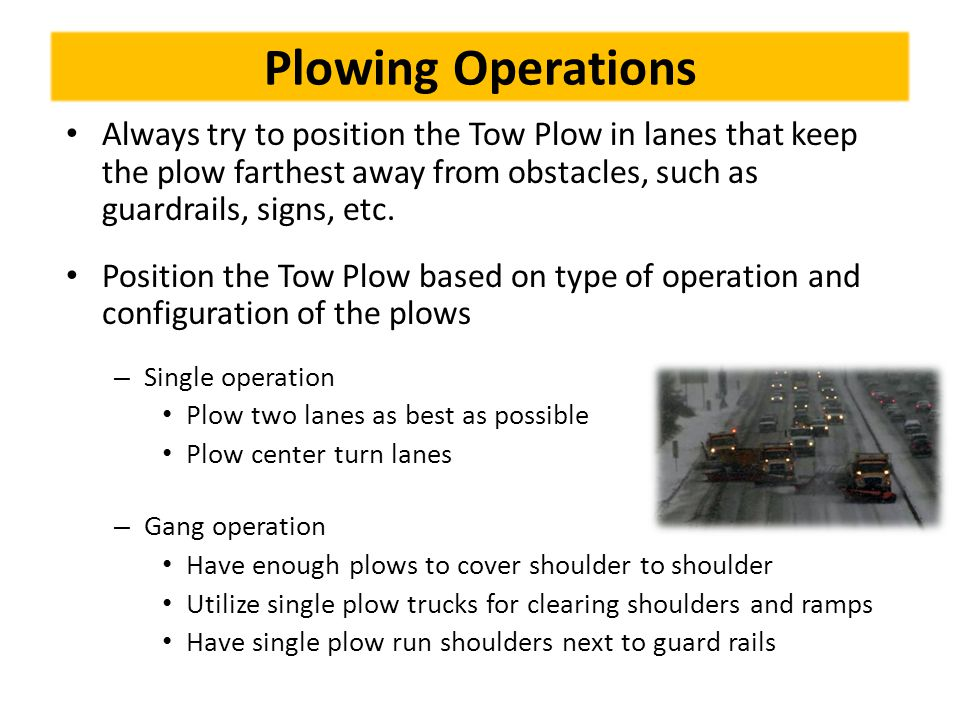Plowing Operations Always try to position the Tow Plow in lanes that keep the plow farthest away from obstacles, such as guardrails, signs, etc. Posit