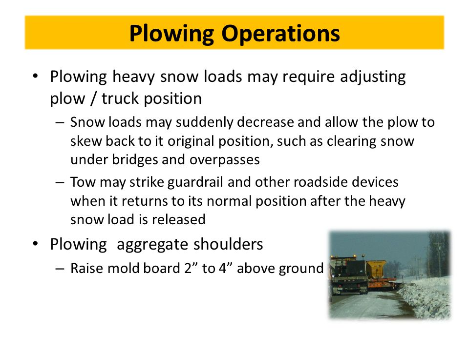 Plowing Operations Plowing heavy snow loads may require adjusting plow / truck position – Snow loads may suddenly decrease and allow the plow to skew