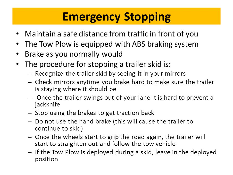 Emergency Stopping Maintain a safe distance from traffic in front of you The Tow Plow is equipped with ABS braking system Brake as you normally would