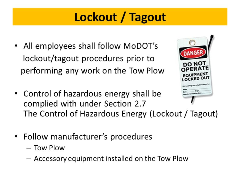 Lockout / Tagout All employees shall follow MoDOT's lockout/tagout procedures prior to performing any work on the Tow Plow Control of hazardous energy