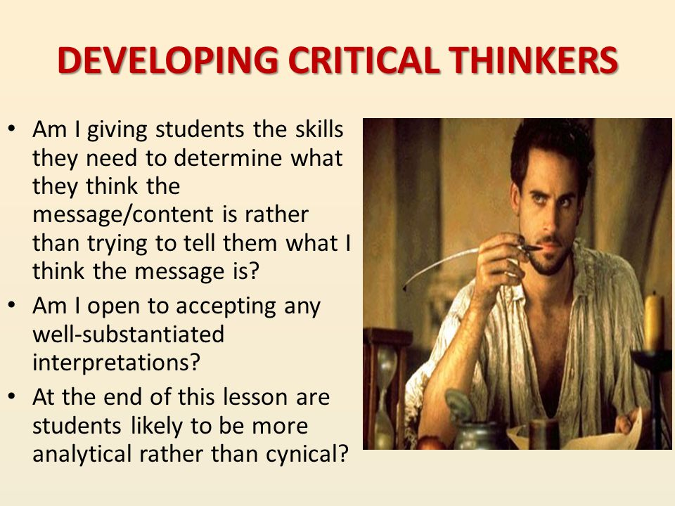 DEVELOPING CRITICAL THINKERS Am I giving students the skills they need to determine what they think the message/content is rather than trying to tell