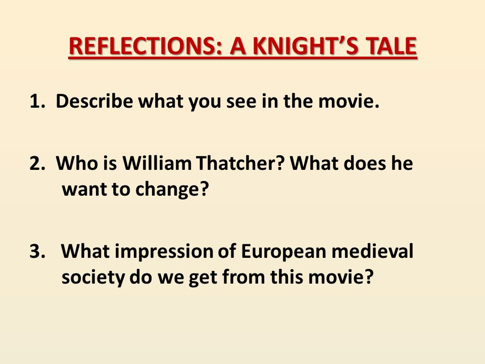 REFLECTIONS: A KNIGHT'S TALE 1. Describe what you see in the movie. 2. Who is William Thatcher? What does he want to change? 3. What impression of Eur