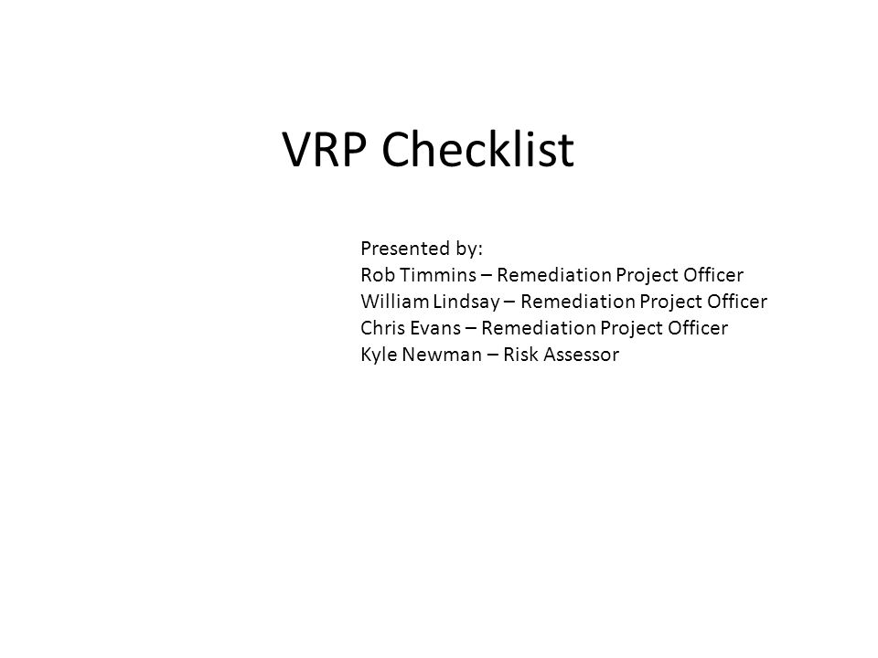 VRP Checklist Presented by: Rob Timmins – Remediation Project Officer William Lindsay – Remediation Project Officer Chris Evans – Remediation Project Officer Kyle Newman – Risk Assessor