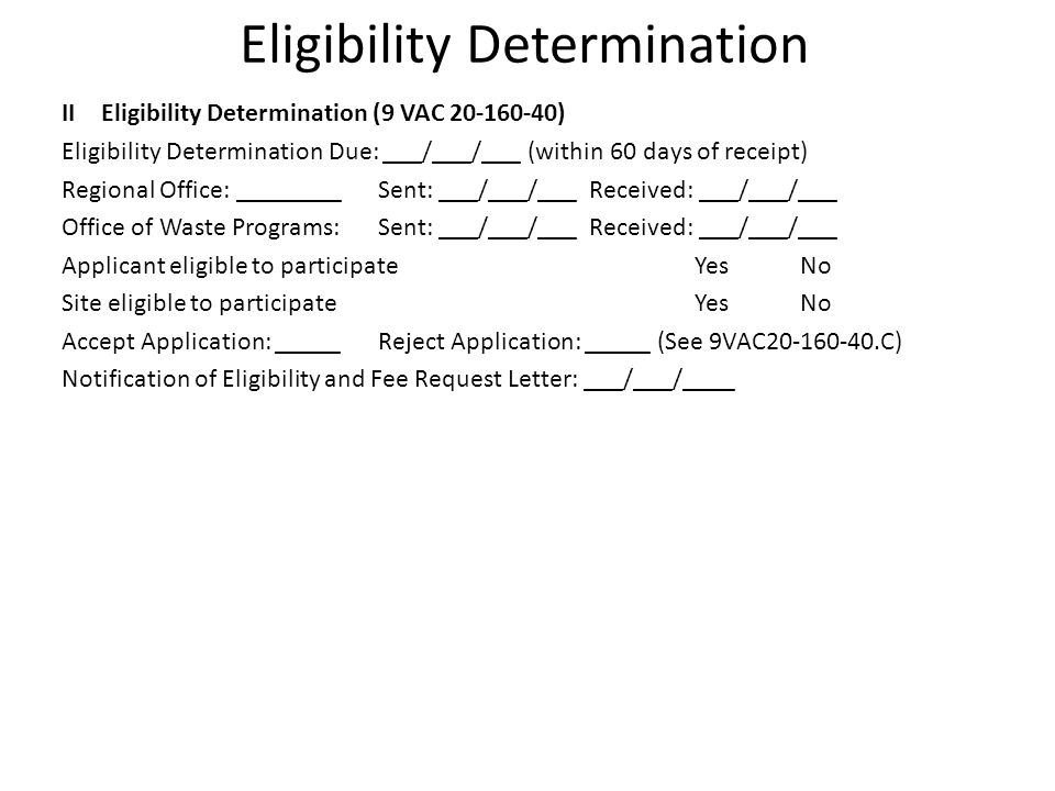 Eligibility Determination IIEligibility Determination (9 VAC 20-160-40) Eligibility Determination Due: ___/___/___ (within 60 days of receipt) Regional Office: ________Sent: ___/___/___Received: ___/___/___ Office of Waste Programs:Sent: ___/___/___Received: ___/___/___ Applicant eligible to participateYesNo Site eligible to participateYesNo Accept Application: _____Reject Application: _____ (See 9VAC20-160-40.C) Notification of Eligibility and Fee Request Letter: ___/___/____