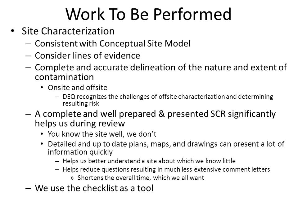 Work To Be Performed Site Characterization – Consistent with Conceptual Site Model – Consider lines of evidence – Complete and accurate delineation of the nature and extent of contamination Onsite and offsite – DEQ recognizes the challenges of offsite characterization and determining resulting risk – A complete and well prepared & presented SCR significantly helps us during review You know the site well, we don't Detailed and up to date plans, maps, and drawings can present a lot of information quickly – Helps us better understand a site about which we know little – Helps reduce questions resulting in much less extensive comment letters » Shortens the overall time, which we all want – We use the checklist as a tool