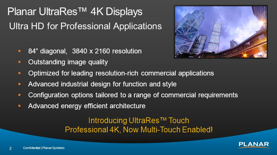 Planar UltraRes™ 4K Displays Ultra HD for Professional Applications Confidential | Planar Systems 2  84 diagonal, 3840 x 2160 resolution  Outstanding image quality  Optimized for leading resolution-rich commercial applications  Advanced industrial design for function and style  Configuration options tailored to a range of commercial requirements  Advanced energy efficient architecture Introducing UltraRes™ Touch Professional 4K, Now Multi-Touch Enabled!