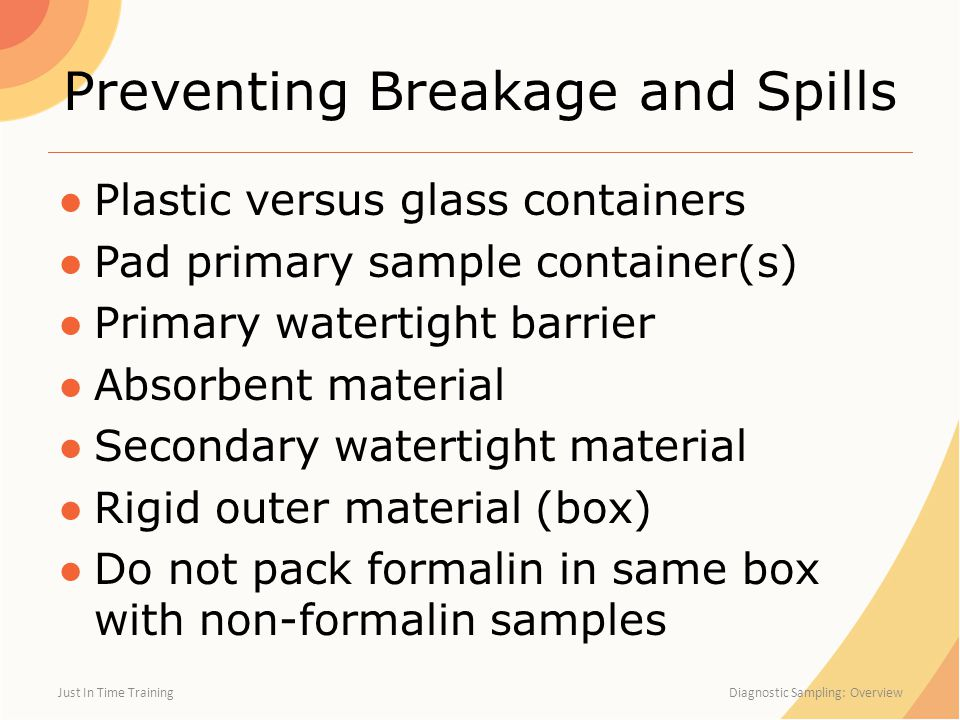 Preventing Breakage and Spills ●Plastic versus glass containers ●Pad primary sample container(s) ●Primary watertight barrier ●Absorbent material ●Seco