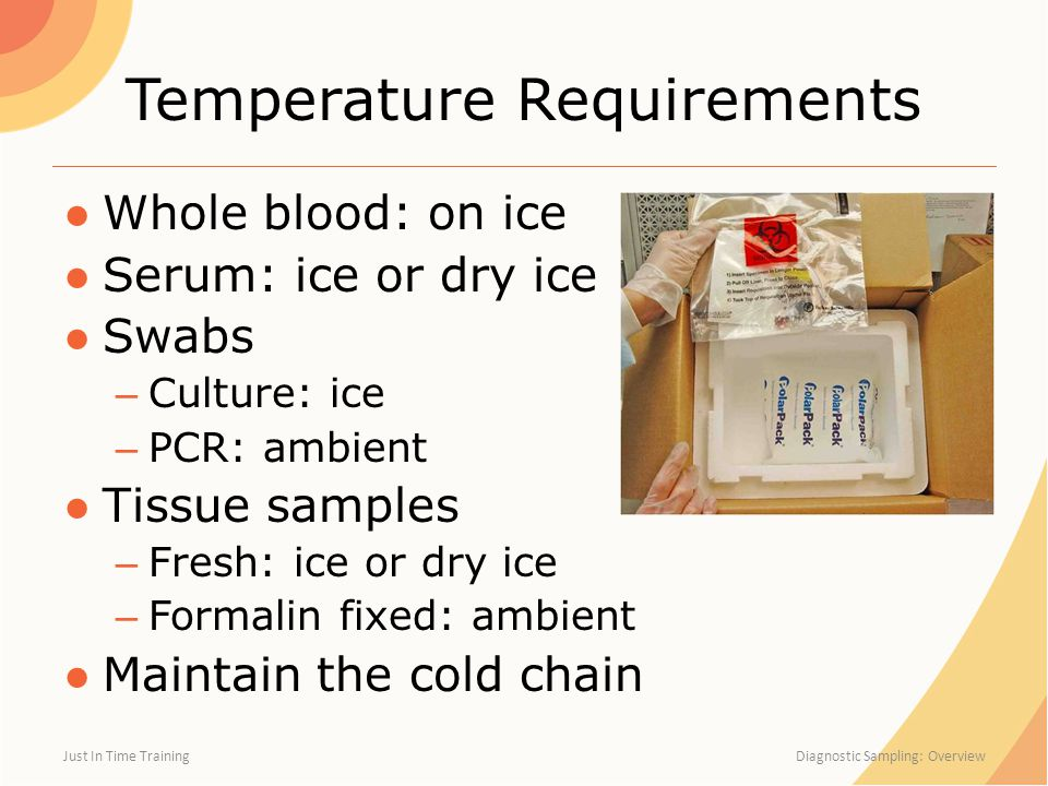 Temperature Requirements ●Whole blood: on ice ●Serum: ice or dry ice ●Swabs – Culture: ice – PCR: ambient ●Tissue samples – Fresh: ice or dry ice – Fo