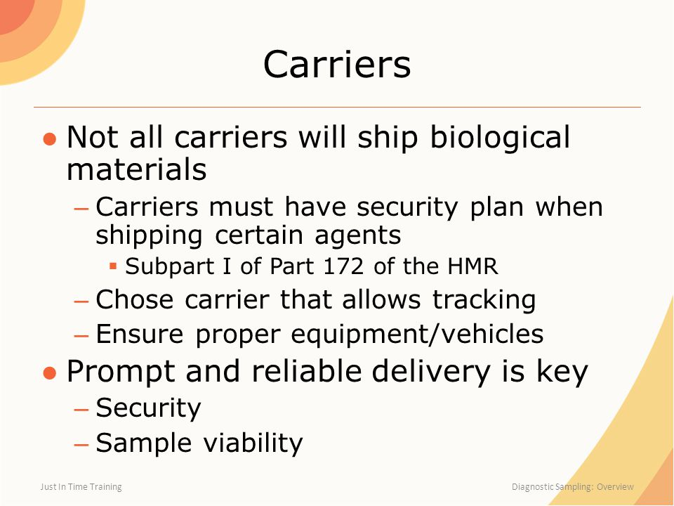 Carriers ●Not all carriers will ship biological materials – Carriers must have security plan when shipping certain agents  Subpart I of Part 172 of t