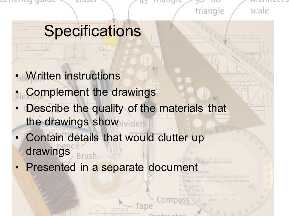 Specifications Written instructions Complement the drawings Describe the quality of the materials that the drawings show Contain details that would clutter up drawings Presented in a separate document