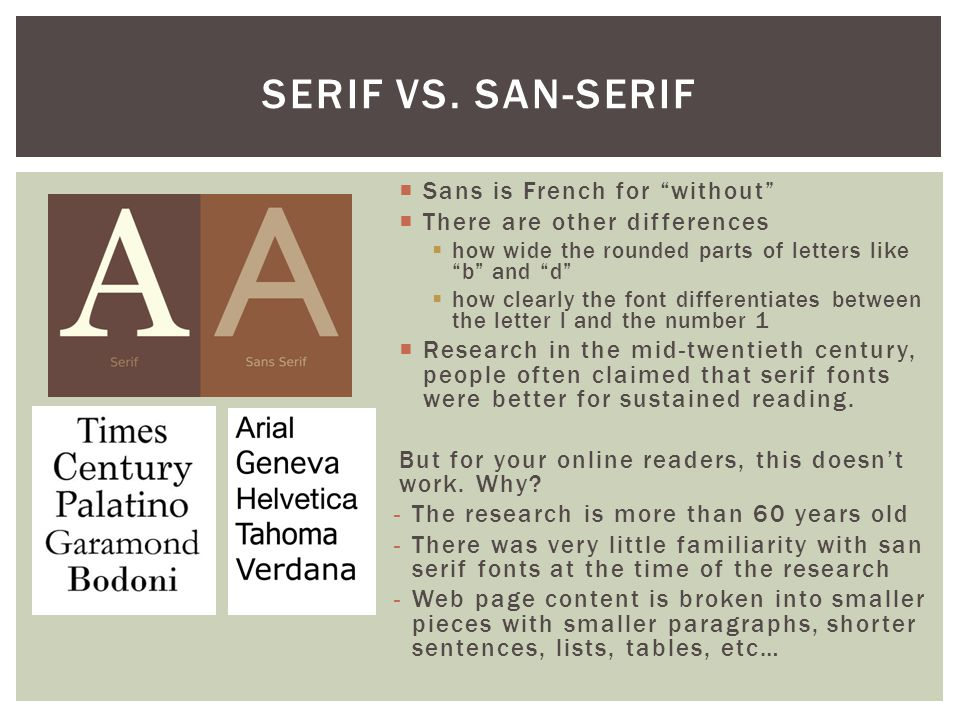  Sans is French for without  There are other differences  how wide the rounded parts of letters like b and d  how clearly the font differentiates between the letter l and the number 1  Research in the mid-twentieth century, people often claimed that serif fonts were better for sustained reading.