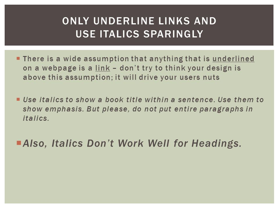  There is a wide assumption that anything that is underlined on a webpage is a link – don't try to think your design is above this assumption; it will drive your users nuts  Use italics to show a book title within a sentence.