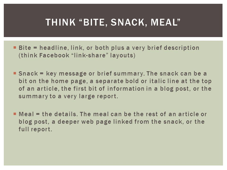  Bite = headline, link, or both plus a very brief description (think Facebook link-share layouts)  Snack = key message or brief summary.
