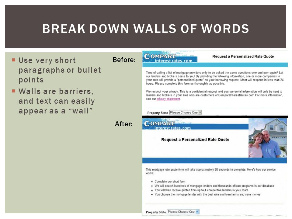 BREAK DOWN WALLS OF WORDS Before: After:  Use very short paragraphs or bullet points  Walls are barriers, and text can easily appear as a wall