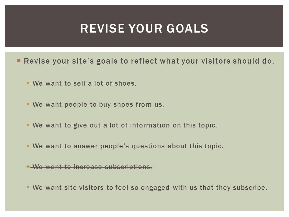  Revise your site's goals to reflect what your visitors should do.