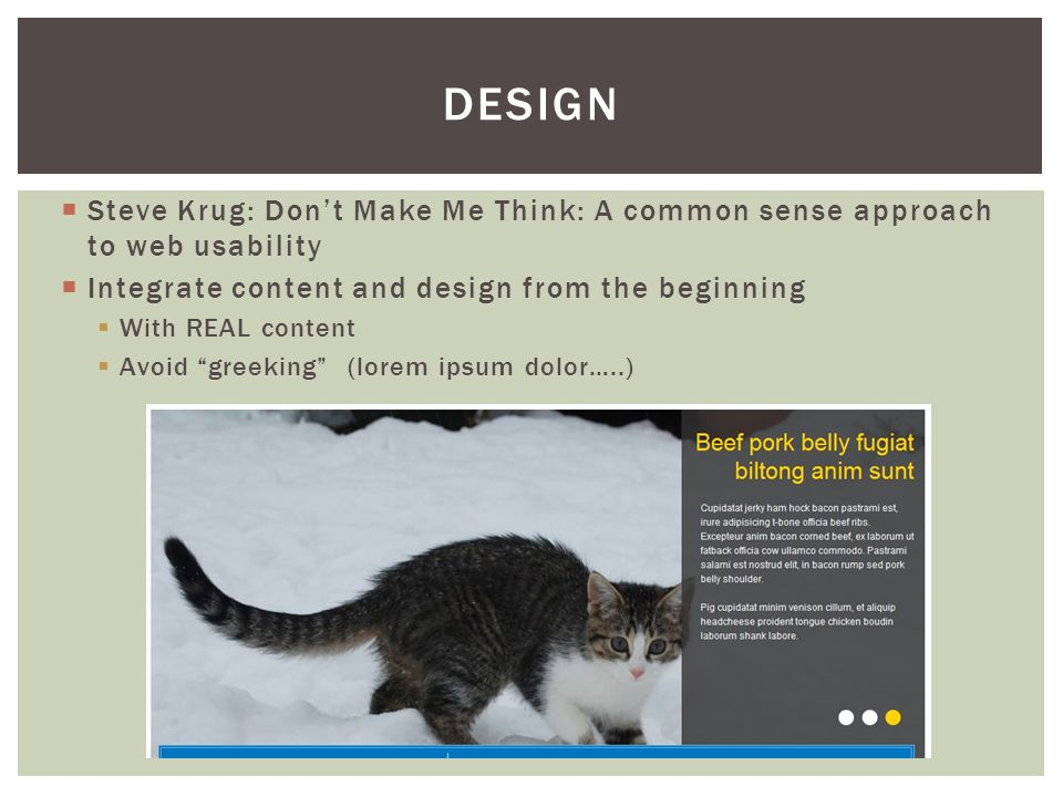  Steve Krug: Don't Make Me Think: A common sense approach to web usability  Integrate content and design from the beginning  With REAL content  Avoid greeking (lorem ipsum dolor…..) DESIGN