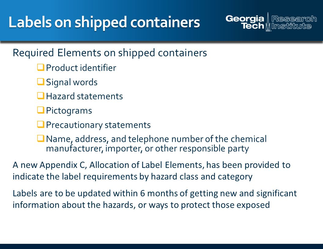 Labels on shipped containers Required Elements on shipped containers  Product identifier  Signal words  Hazard statements  Pictograms  Precautionary statements  Name, address, and telephone number of the chemical manufacturer, importer, or other responsible party A new Appendix C, Allocation of Label Elements, has been provided to indicate the label requirements by hazard class and category Labels are to be updated within 6 months of getting new and significant information about the hazards, or ways to protect those exposed
