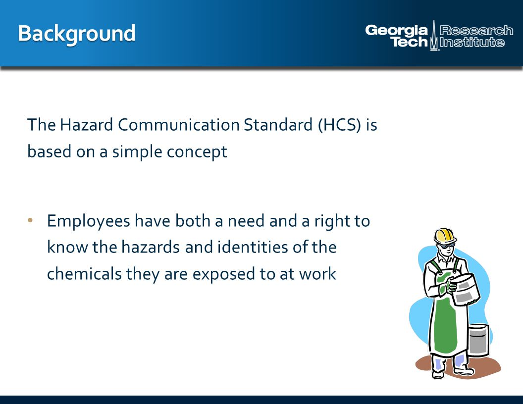 The employer must ensure that each container of hazardous chemicals in the workplace is labeled, tagged or marked with either: The label information on the shipped container, or Product identifier and words, pictures, symbols, or combination providing general information on the hazards of chemicals Labels must be legible, in English, and prominently displayed on the container or readily available in the work area Workplace Labeling