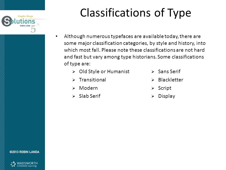 Classifications of Type Although numerous typefaces are available today, there are some major classification categories, by style and history, into wh