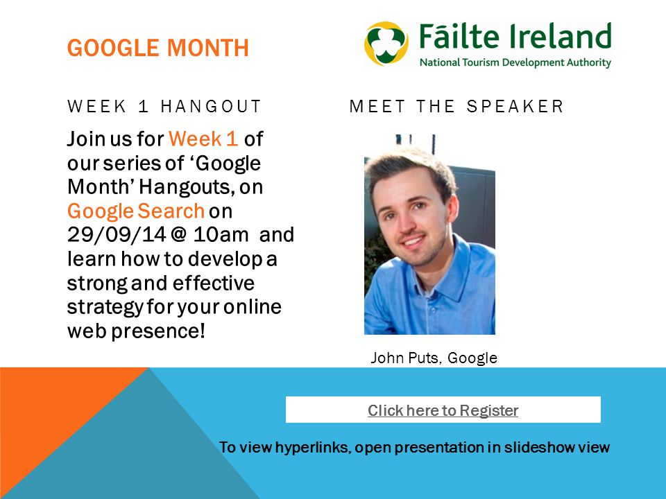 To view hyperlinks, open presentation in slideshow view GOOGLE MONTH WEEK 1 HANGOUT Join us for Week 1 of our series of 'Google Month' Hangouts, on Google Search on 29/09/14 @ 10am and learn how to develop a strong and effective strategy for your online web presence.
