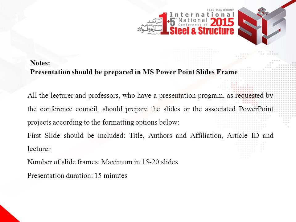All the lecturer and professors, who have a presentation program, as requested by the conference council, should prepare the slides or the associated PowerPoint projects according to the formatting options below: First Slide should be included: Title, Authors and Affiliation, Article ID and lecturer Number of slide frames: Maximum in 15-20 slides Presentation duration: 15 minutes Notes: Presentation should be prepared in MS Power Point Slides Frame