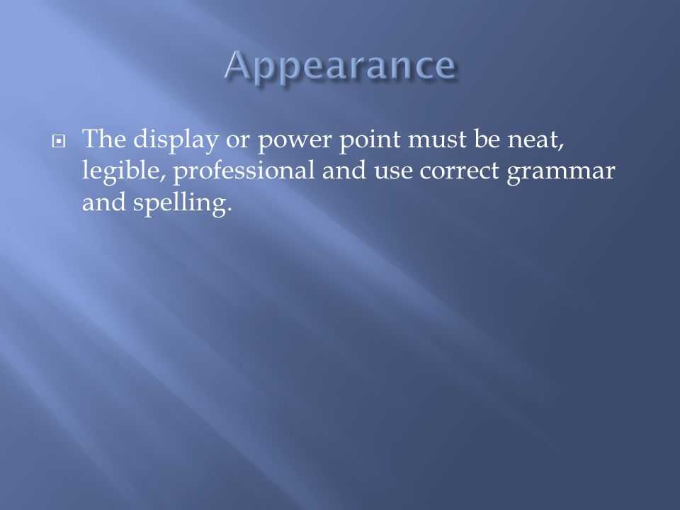 The display or power point must be neat, legible, professional and use correct grammar and spelling.