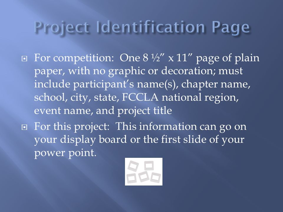  For competition: One 8 ½ x 11 page of plain paper, with no graphic or decoration; must include participant's name(s), chapter name, school, city, state, FCCLA national region, event name, and project title  For this project: This information can go on your display board or the first slide of your power point.