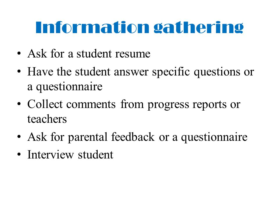 Information gathering Ask for a student resume Have the student answer specific questions or a questionnaire Collect comments from progress reports or teachers Ask for parental feedback or a questionnaire Interview student
