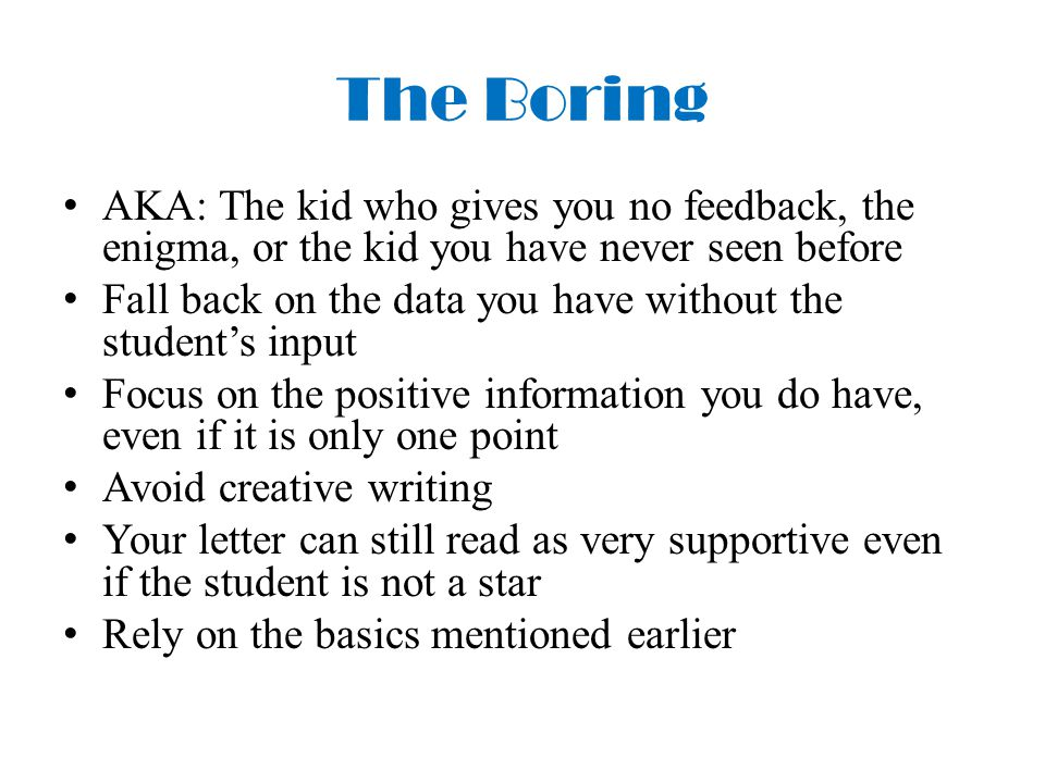 The Boring AKA: The kid who gives you no feedback, the enigma, or the kid you have never seen before Fall back on the data you have without the student's input Focus on the positive information you do have, even if it is only one point Avoid creative writing Your letter can still read as very supportive even if the student is not a star Rely on the basics mentioned earlier