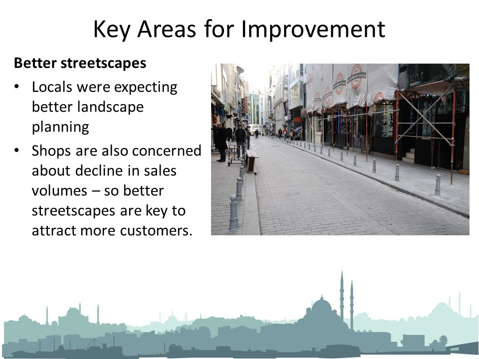 Key Areas for Improvement Better streetscapes Locals were expecting better landscape planning Shops are also concerned about decline in sales volumes – so better streetscapes are key to attract more customers.