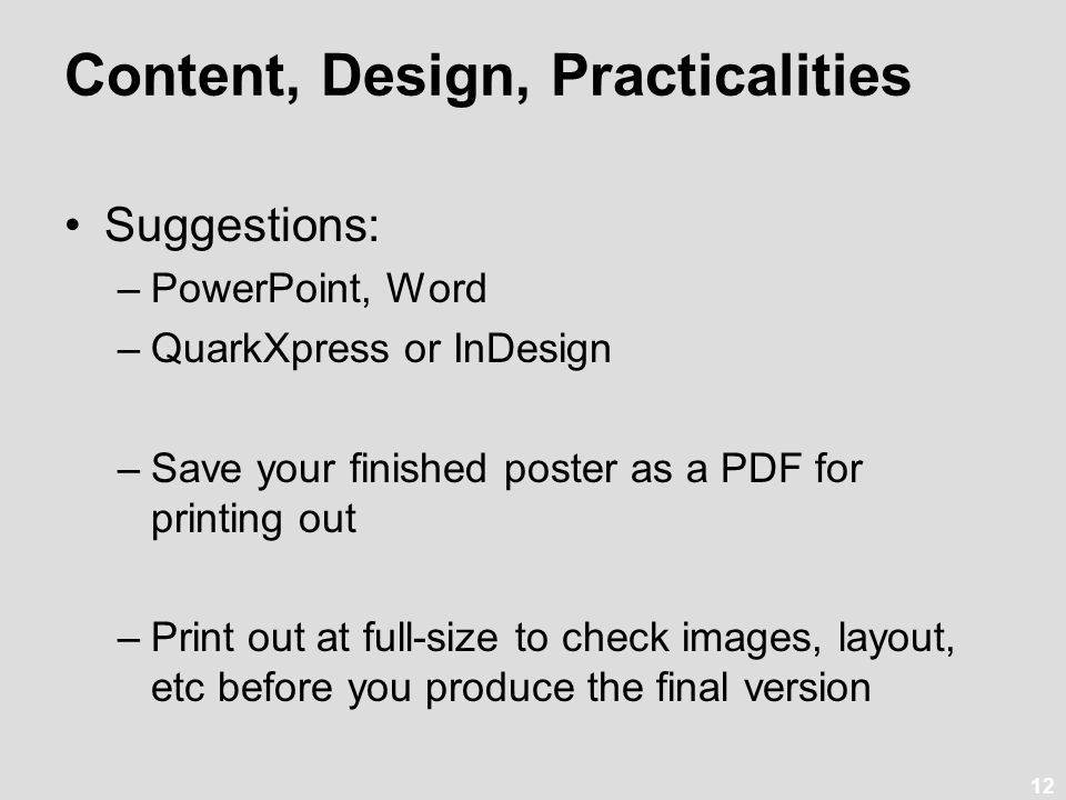 12 Content, Design, Practicalities Suggestions: –PowerPoint, Word –QuarkXpress or InDesign –Save your finished poster as a PDF for printing out –Print
