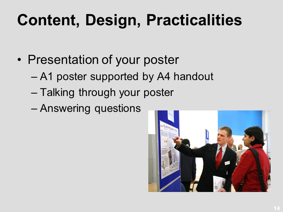 14 Content, Design, Practicalities Presentation of your poster –A1 poster supported by A4 handout –Talking through your poster –Answering questions