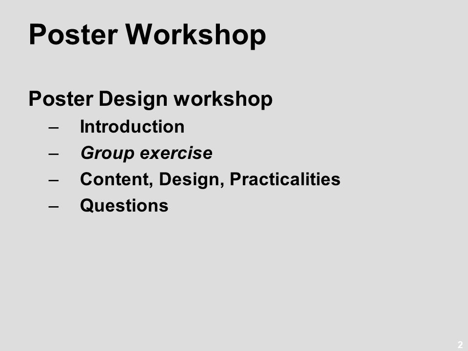 2 Poster Design workshop –Introduction –Group exercise –Content, Design, Practicalities –Questions Poster Workshop