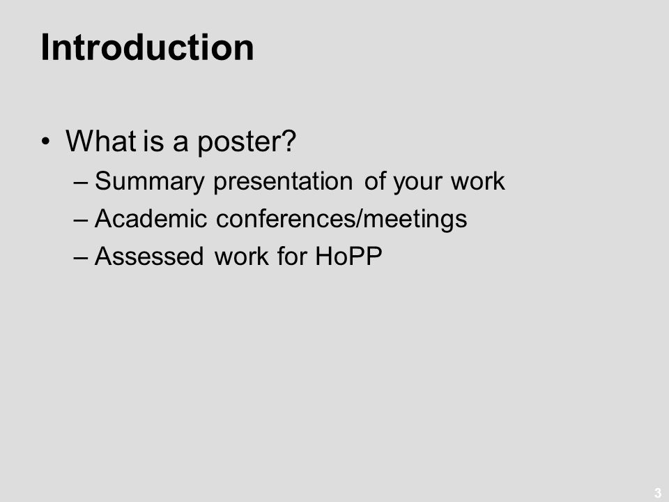3 Introduction What is a poster? –Summary presentation of your work –Academic conferences/meetings –Assessed work for HoPP