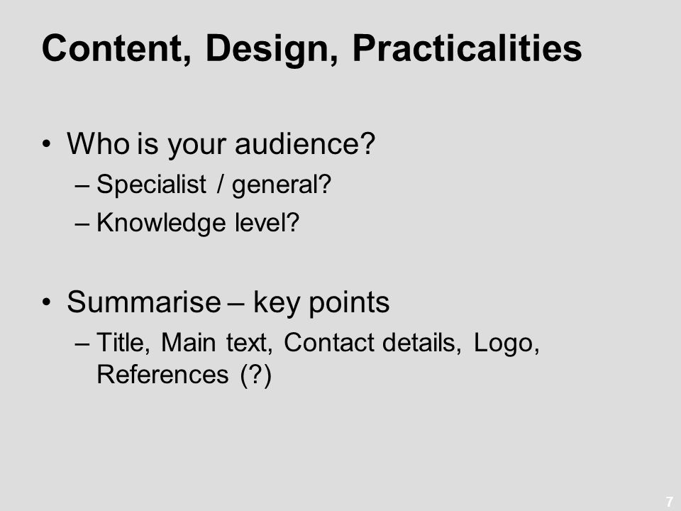7 Content, Design, Practicalities Who is your audience? –Specialist / general? –Knowledge level? Summarise – key points –Title, Main text, Contact det