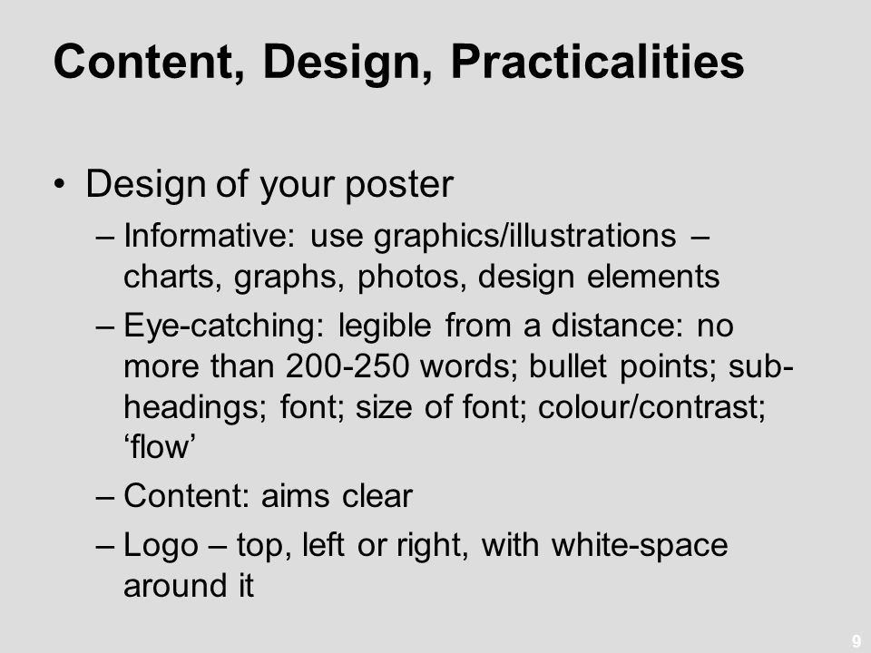 9 Content, Design, Practicalities Design of your poster –Informative: use graphics/illustrations – charts, graphs, photos, design elements –Eye-catching: legible from a distance: no more than 200-250 words; bullet points; sub- headings; font; size of font; colour/contrast; 'flow' –Content: aims clear –Logo – top, left or right, with white-space around it