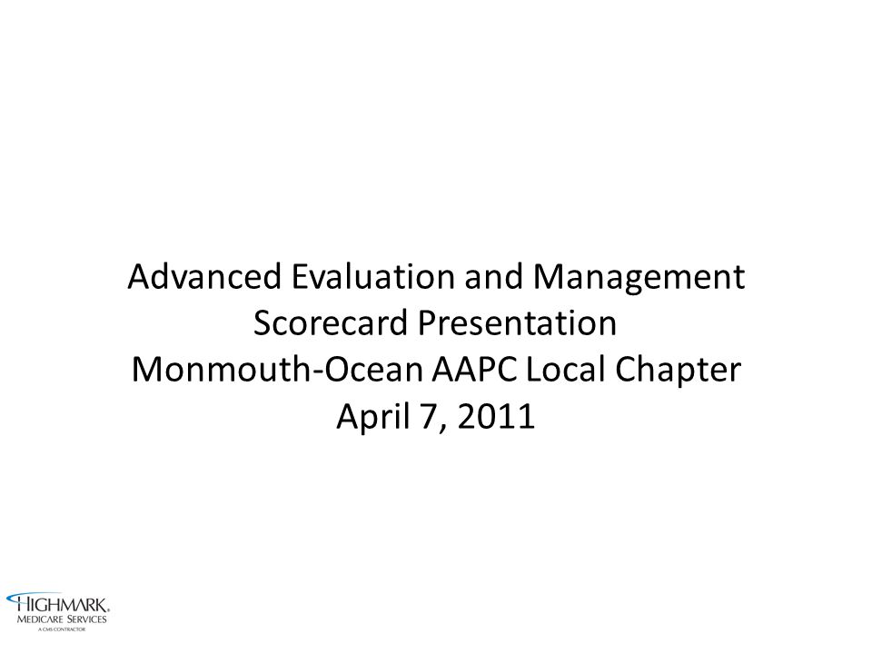 Advanced Evaluation and Management Scorecard Presentation Monmouth-Ocean AAPC Local Chapter April 7, 2011