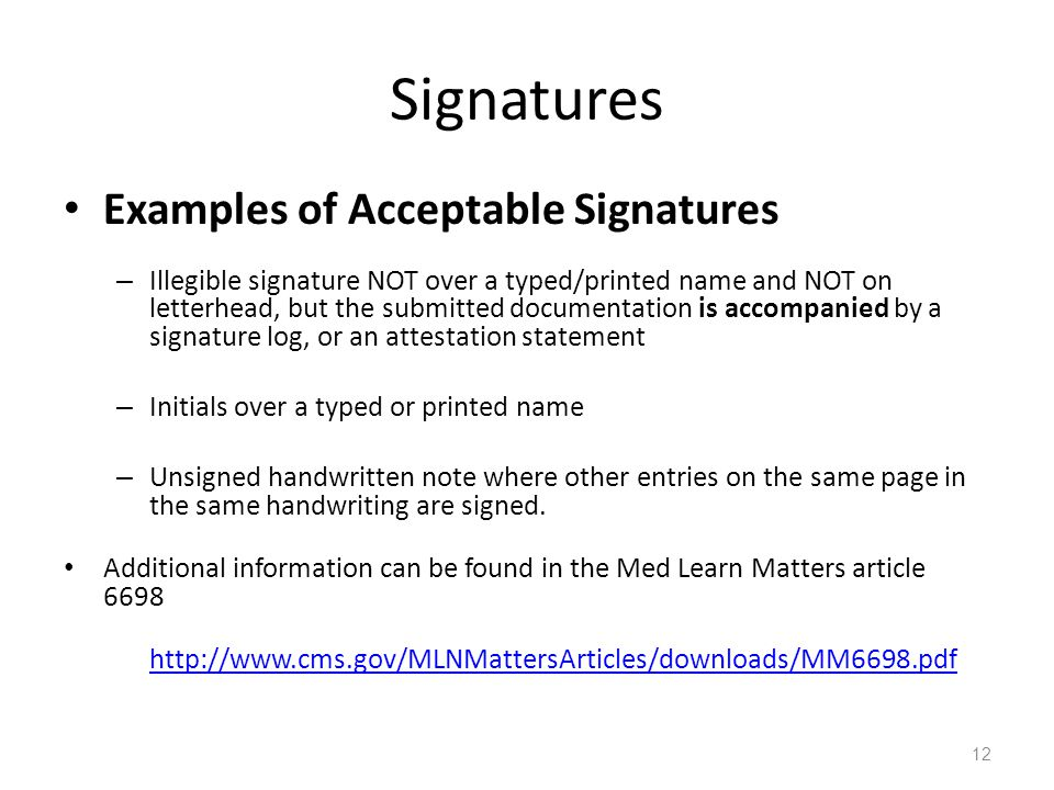 Signatures Examples of Acceptable Signatures – Illegible signature NOT over a typed/printed name and NOT on letterhead, but the submitted documentation is accompanied by a signature log, or an attestation statement – Initials over a typed or printed name – Unsigned handwritten note where other entries on the same page in the same handwriting are signed.