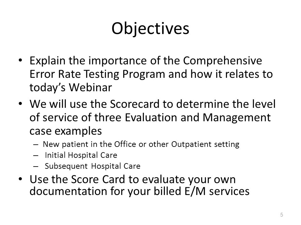 Objectives Explain the importance of the Comprehensive Error Rate Testing Program and how it relates to today's Webinar We will use the Scorecard to determine the level of service of three Evaluation and Management case examples – New patient in the Office or other Outpatient setting – Initial Hospital Care – Subsequent Hospital Care Use the Score Card to evaluate your own documentation for your billed E/M services 5