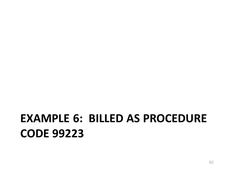 EXAMPLE 6: BILLED AS PROCEDURE CODE 99223 62