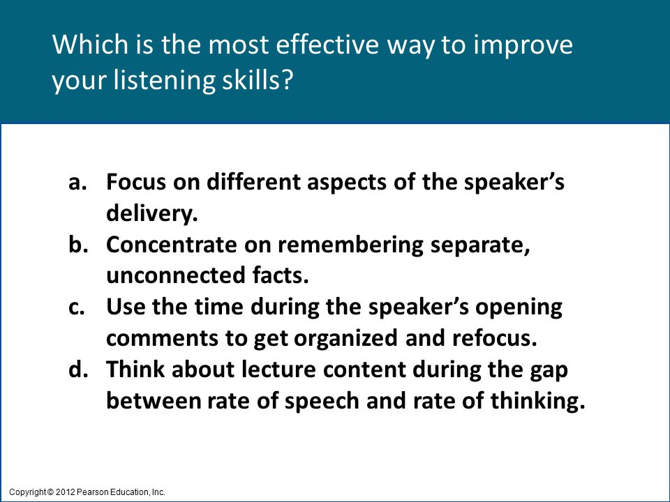 Which is the most effective way to improve your listening skills? Copyright © 2012 Pearson Education, Inc. a.Focus on different aspects of the speaker
