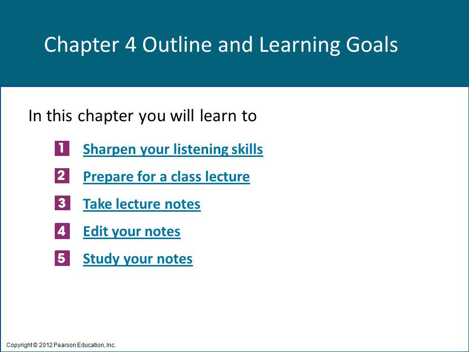 Chapter 4 Outline and Learning Goals In this chapter you will learn to Sharpen your listening skills Prepare for a class lecture Take lecture notes Edit your notes Study your notes Copyright © 2012 Pearson Education, Inc.