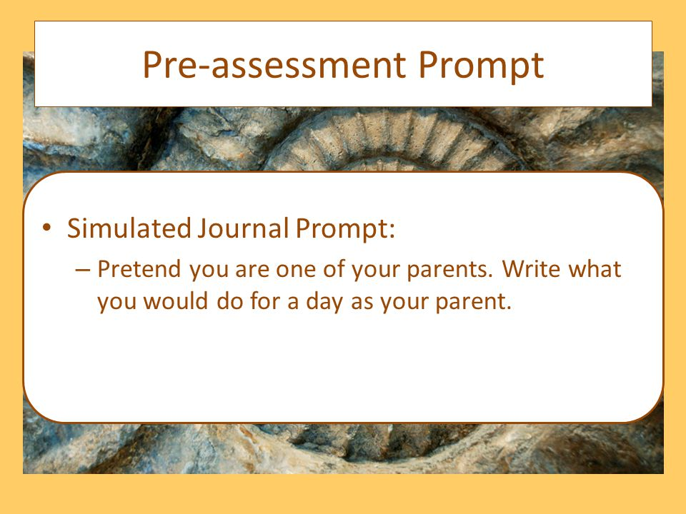 Pre-assessment Prompt Simulated Journal Prompt: – Pretend you are one of your parents.