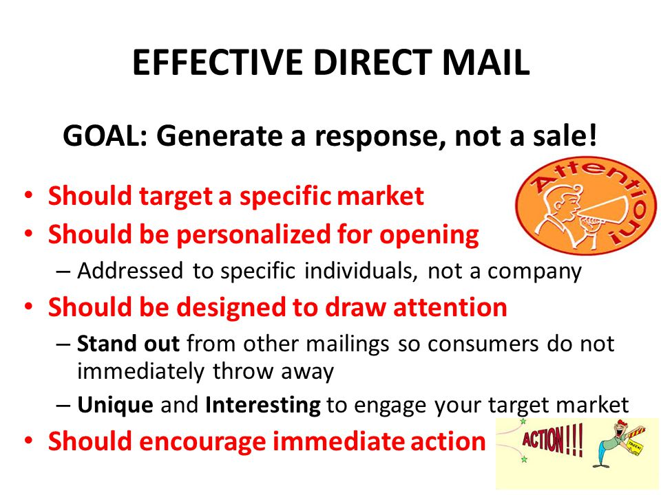 STRATEGIES FOR EFFECTIVE DIRECT MAIL Send to specific target markets – Mass marketing should not be utilized as it will waste money Personalize (Address the recipient by name) – Never address to a company - (Dear Dominos' Customer ) Develop more detailed copy than in print ads – Since you have targeted your consumer, they will read more.