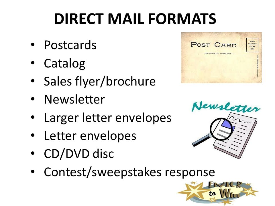 DIRECT MAIL FORMATS Postcards Catalog Sales flyer/brochure Newsletter Larger letter envelopes Letter envelopes CD/DVD disc Contest/sweepstakes response
