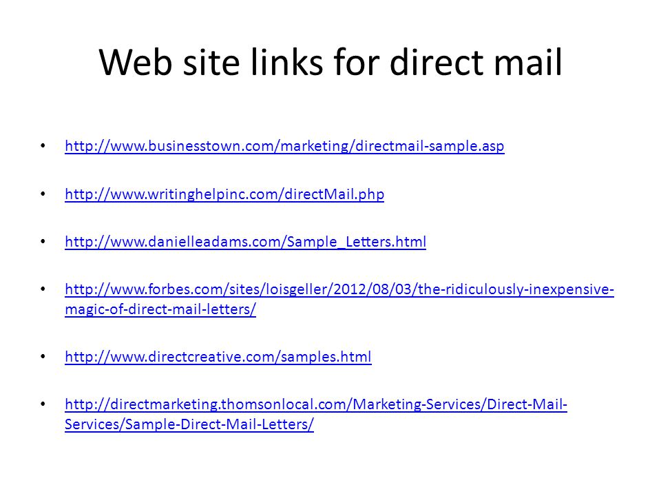 Web site links for direct mail http://www.businesstown.com/marketing/directmail-sample.asp http://www.writinghelpinc.com/directMail.php http://www.danielleadams.com/Sample_Letters.html http://www.forbes.com/sites/loisgeller/2012/08/03/the-ridiculously-inexpensive- magic-of-direct-mail-letters/ http://www.forbes.com/sites/loisgeller/2012/08/03/the-ridiculously-inexpensive- magic-of-direct-mail-letters/ http://www.directcreative.com/samples.html http://directmarketing.thomsonlocal.com/Marketing-Services/Direct-Mail- Services/Sample-Direct-Mail-Letters/ http://directmarketing.thomsonlocal.com/Marketing-Services/Direct-Mail- Services/Sample-Direct-Mail-Letters/